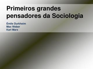 Primeiros grandes pensadores da Sociologia Émile Durkheim Max Weber Karl Marx