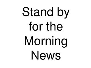 Stand by    for the Morning News