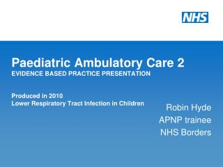 Paediatric Ambulatory Care 2 EVIDENCE BASED PRACTICE PRESENTATION  Produced in 2010 Lower Respiratory Tract Infection in