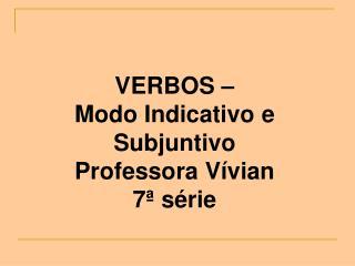 VERBOS – Modo Indicativo e Subjuntivo Professora Vívian 7ª série