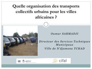 Oumar SARMADJI Directeur des Services Techniques Municipaux Ville de N'djamena TCHAD