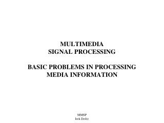 MULTIMEDIA  SIGNAL PROCESSING BASIC PROBLEMS IN PROCESSING MEDIA INFORMATION