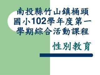 南投縣竹山鎮桶頭國小 102 學年度第一學期綜合活動課程