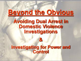 Beyond the Obvious Avoiding Dual Arrest in Domestic Violence Investigations &