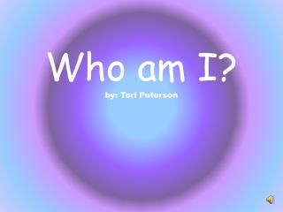 Who am I? by: Tori Peterson