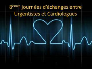 8 èmes  journées d'échanges entre Urgentistes et Cardiologues
