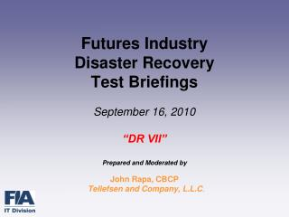Futures Industry Disaster Recovery  Test Briefings  September 16, 2010   DR VII   Prepared and Moderated by   John Rapa,