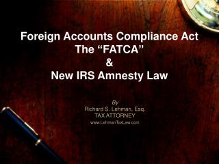 """Foreign Accounts Compliance Act The """"FATCA""""  &  New IRS Amnesty Law"""