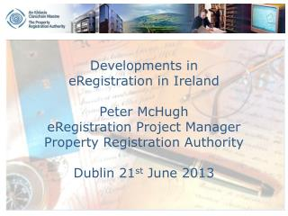 Developments in  eRegistration in Ireland Peter McHugh eRegistration Project Manager