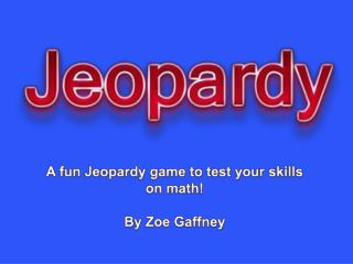 A fun Jeopardy game to test your skills on math! By Zoe Gaffney