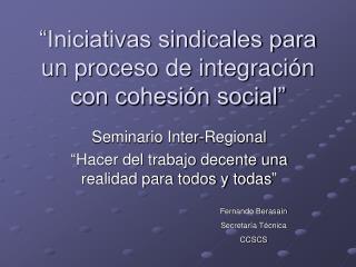"""""""Iniciativas sindicales para un proceso de integración con cohesión social"""""""