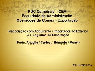PUC Campinas – CEA Faculdade de Administração Operações de  Comex  - Exportação
