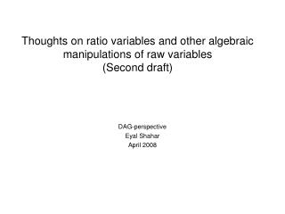 Thoughts on ratio variables and other algebraic manipulations of raw variables (Second draft)