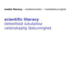 media literacy  -  medialukutaito  – medieläskunnighet scientific literacy tieteellistä lukutaitoa