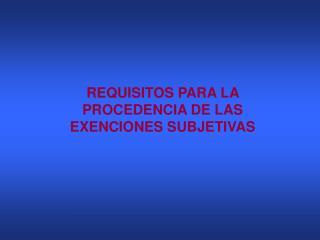 REQUISITOS PARA LA  PROCEDENCIA DE LAS  EXENCIONES SUBJETIVAS