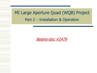 MI Large Aperture Quad (WQB) Project Part 2 – Installation & Operation