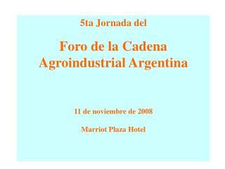 5ta Jornada del Foro de la Cadena  Agroindustrial Argentina 11 de noviembre de 2008