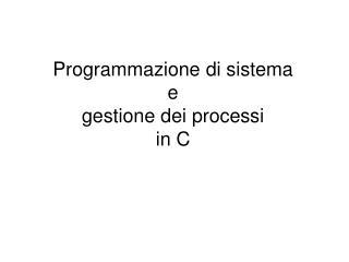 Programmazione di sistema e  gestione dei processi in C