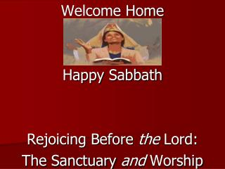 Welcome Home Happy Sabbath Rejoicing Before  the  Lord:  The Sanctuary  and  Worship