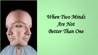 When Two Minds  Are Not  Better Than One