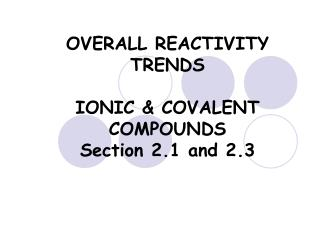 OVERALL REACTIVITY TRENDS  IONIC & COVALENT COMPOUNDS  Section 2.1 and 2.3