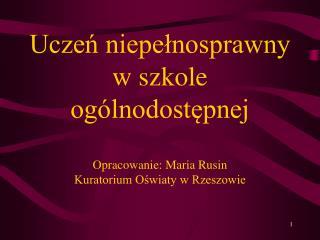 Uczen niepelnosprawny  w szkole og lnodostepnej  Opracowanie: Maria Rusin Kuratorium Oswiaty w Rzeszowie