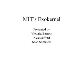 MIT's Exokernel Presented by Victoria Barrow Kyle Safford Sean Sommers