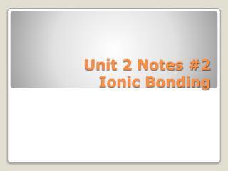 Unit 2 Notes #2 Ionic Bonding