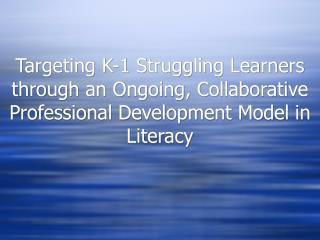 Targeting K-1 Struggling Learners through an Ongoing, Collaborative Professional Development Model in Literacy
