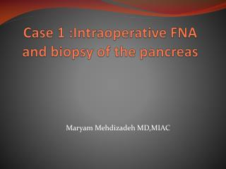Case 1 : Intraoperative  FNA and biopsy of the pancreas