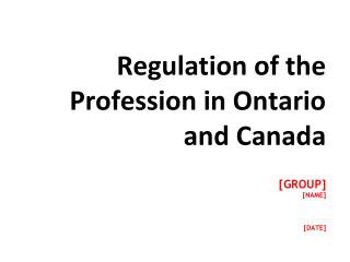 Regulation of the Profession in Ontario and Canada [GROUP] [NAME] [DATE]