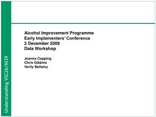 Alcohol Improvement Programme  Early Implementers  Conference 2 December 2009 Data Workshop  Joanna Copping Chris Gibbin