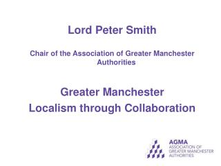 Lord Peter Smith Chair of the Association of Greater Manchester Authorities Greater Manchester