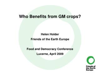 Who Benefits from GM crops? Helen Holder Friends of the Earth Europe Food and Democracy Conference