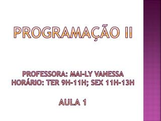 Programação II Professora:  Mai-Ly vanessa horário: ter 9h-11h;  sex  11h-13h Aula 1