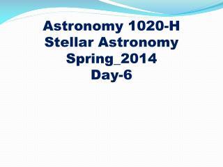 Astronomy 1020-H Stellar Astronomy Spring_2014 Day-6