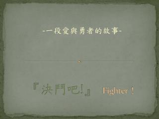 『 決鬥吧 !』 Fighter !