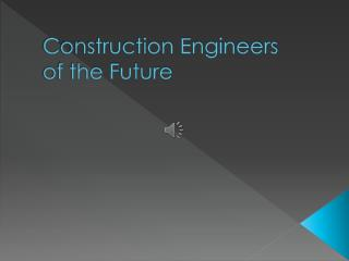 Construction Engineers  of the Future