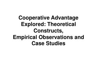 Cooperative Advantage Explored: Theoretical Constructs,  Empirical Observations and Case Studies