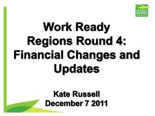 Work Ready  Regions Round 4:  Financial  Changes and Updates Kate Russell December 7  2011