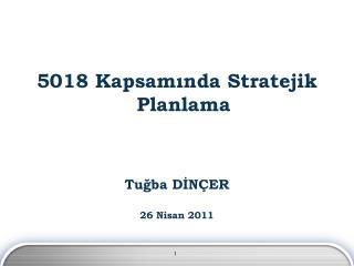 5018 Kapsam?nda Stratejik Planlama Tu?ba D?N�ER 26 Nisan 2011