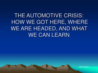 THE AUTOMOTIVE CRISIS:  HOW WE GOT HERE, WHERE WE ARE HEADED, AND WHAT WE CAN LEARN