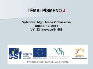 TÉMA: PÍSMENO  J Vytvořila: Mgr. Alena Zicháčková Dne: 4. 10. 2011 VY_32_Inovace/9_488