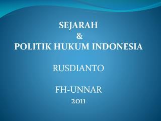 SEJARAH   &  POLITIK HUKUM INDONESIA RUSDIANTO FH-UNNAR 2011