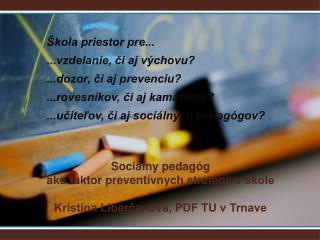 Sociálny pedagóg  ako faktor preventívnych stratégii vškole Kristína Liberčanová, PDF TU v Trnave