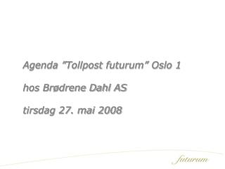 "Agenda ""Tollpost futurum"" Oslo 1 hos Brødrene Dahl AS tirsdag 27. mai 2008"