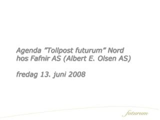 "Agenda ""Tollpost futurum"" Nord hos  Fafnir  AS (Albert E. Olsen AS) fredag 13. juni 2008"
