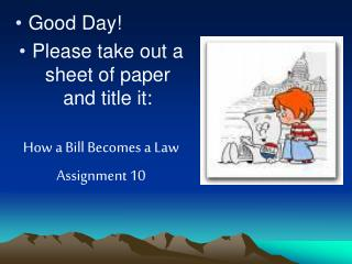 Good Day!  Please take out a sheet of paper and title it:  How a Bill Becomes a Law Assignment 10