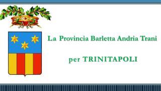 La  Provincia Barletta Andria Trani  per TRINITAPOLI