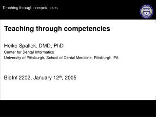 Teaching through competencies  Heiko Spallek, DMD, PhD Center for Dental Informatics University of Pittsburgh, School of
